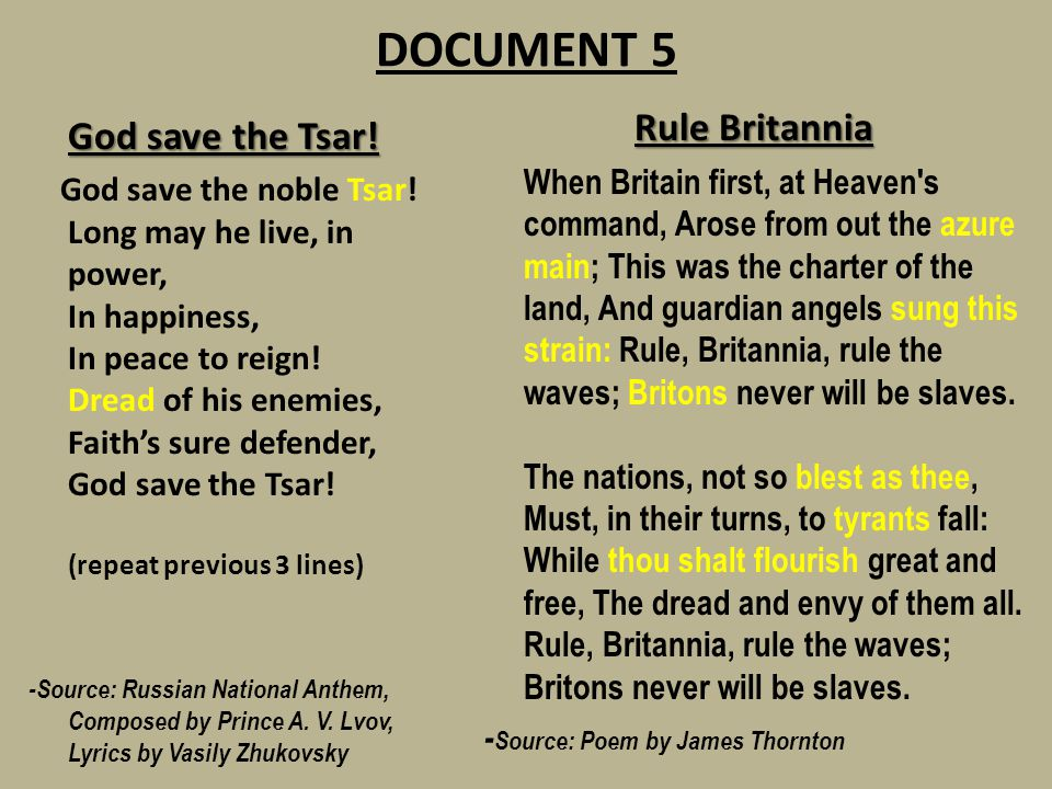 DOCUMENT 5 God save the Tsar! God save the noble Tsar! Long may he live, in power, In happiness, In peace to reign! Dread of his enemies, Faith's sure