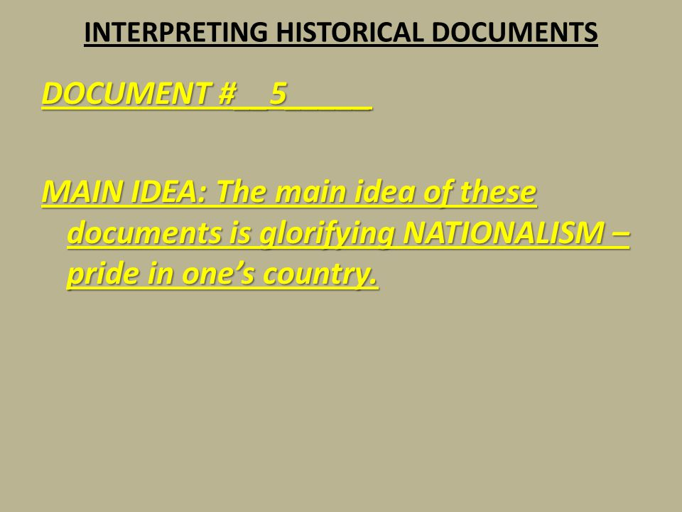 INTERPRETING HISTORICAL DOCUMENTS DOCUMENT #__5_____ MAIN IDEA: The main idea of these documents is glorifying NATIONALISM – pride in one's country.