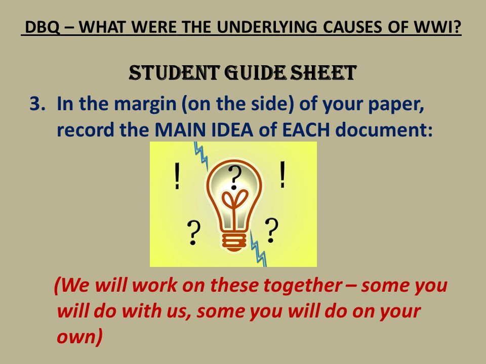 DBQ – WHAT WERE THE UNDERLYING CAUSES OF WWI? STUDENT GUIDE SHEET 3.In the margin (on the side) of your paper, record the MAIN IDEA of EACH document:
