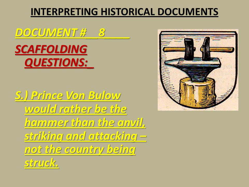 INTERPRETING HISTORICAL DOCUMENTS DOCUMENT #__8____ SCAFFOLDING QUESTIONS:_ S.) Prince Von Bulow would rather be the hammer than the anvil, striking a