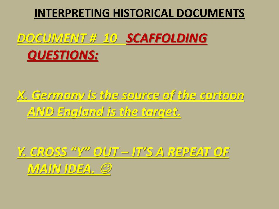 """INTERPRETING HISTORICAL DOCUMENTS DOCUMENT # 10 SCAFFOLDING QUESTIONS: X. Germany is the source of the cartoon AND England is the target. Y. CROSS """"Y"""""""