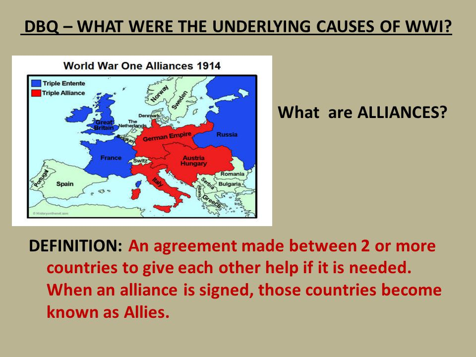 DBQ – WHAT WERE THE UNDERLYING CAUSES OF WWI? What are ALLIANCES? DEFINITION: An agreement made between 2 or more countries to give each other help if