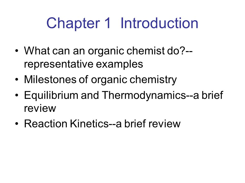 Chapter 1 Introduction What can an organic chemist do -- representative examples Milestones of organic chemistry Equilibrium and Thermodynamics--a brief review Reaction Kinetics--a brief review