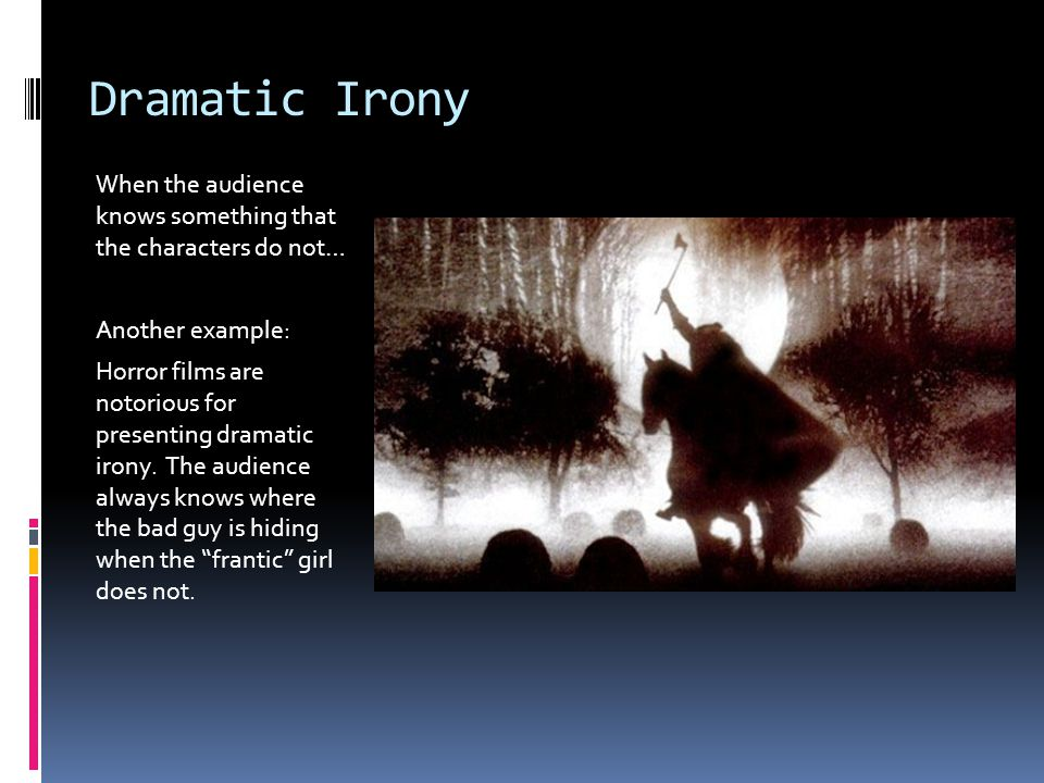 Dramatic Irony When the audience knows something that the characters do not… Another example: Horror films are notorious for presenting dramatic irony.