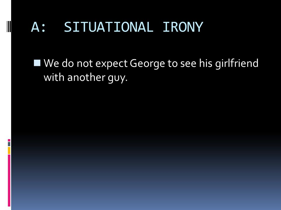 A: SITUATIONAL IRONY We do not expect George to see his girlfriend with another guy.
