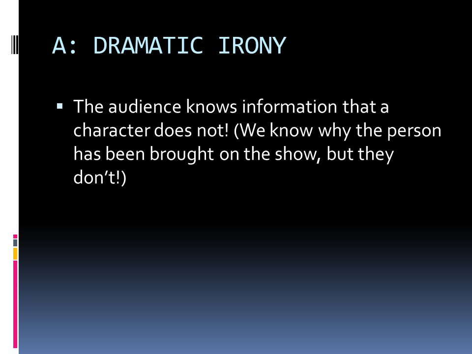 A: DRAMATIC IRONY  The audience knows information that a character does not.