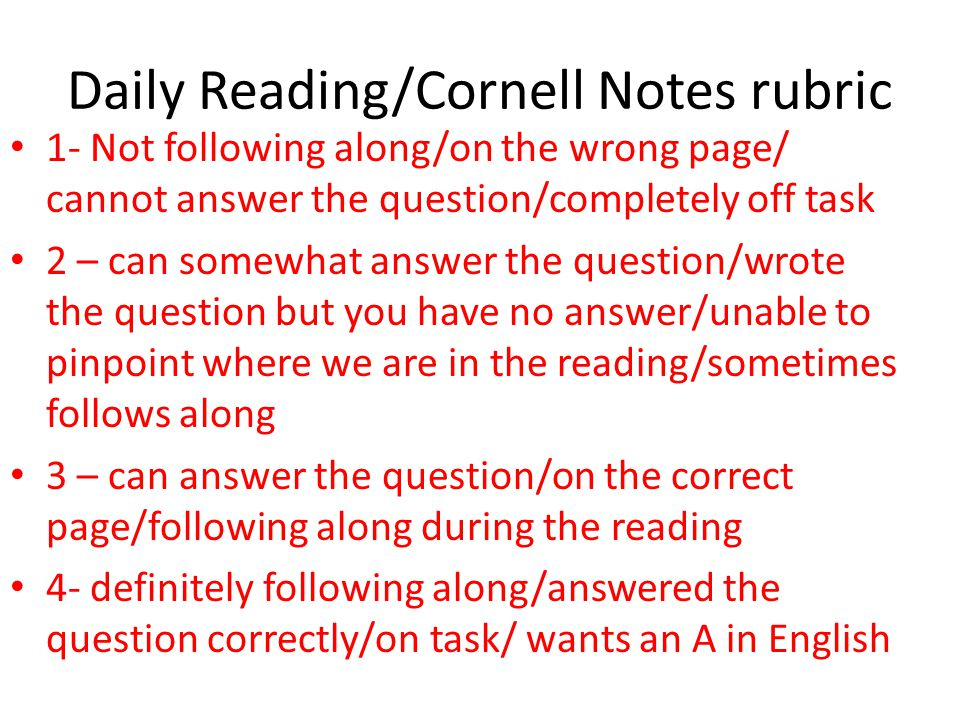 Daily Reading/Cornell Notes rubric 1- Not following along/on the wrong page/ cannot answer the question/completely off task 2 – can somewhat answer the question/wrote the question but you have no answer/unable to pinpoint where we are in the reading/sometimes follows along 3 – can answer the question/on the correct page/following along during the reading 4- definitely following along/answered the question correctly/on task/ wants an A in English