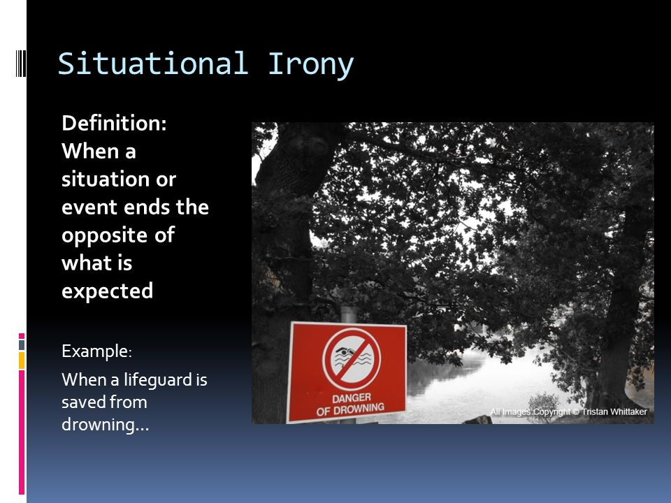 Situational Irony Definition: When a situation or event ends the opposite of what is expected Example: When a lifeguard is saved from drowning…