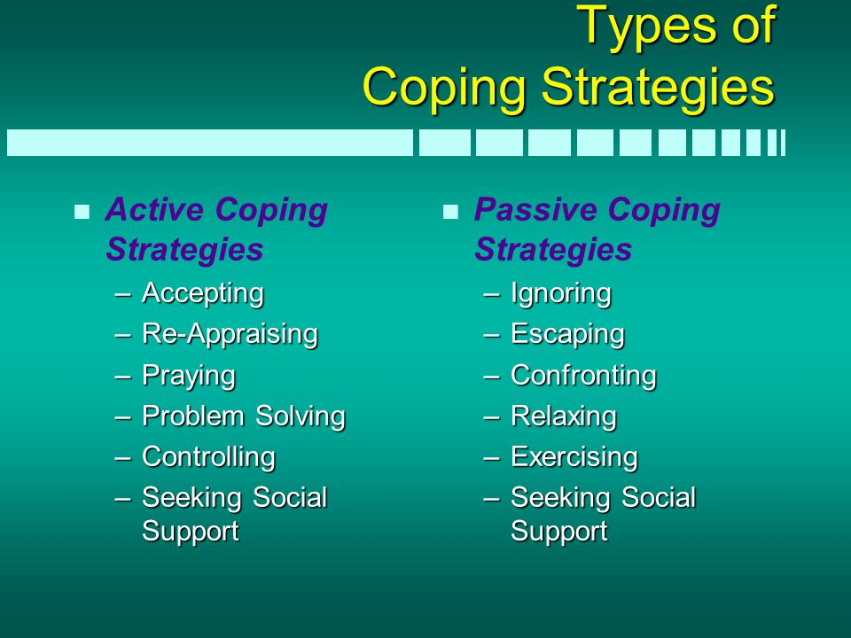 Types of Coping Strategies n n Active Coping Strategies –Accepting –Re-Appraising –Praying –Problem Solving –Controlling –Seeking Social Support n n P