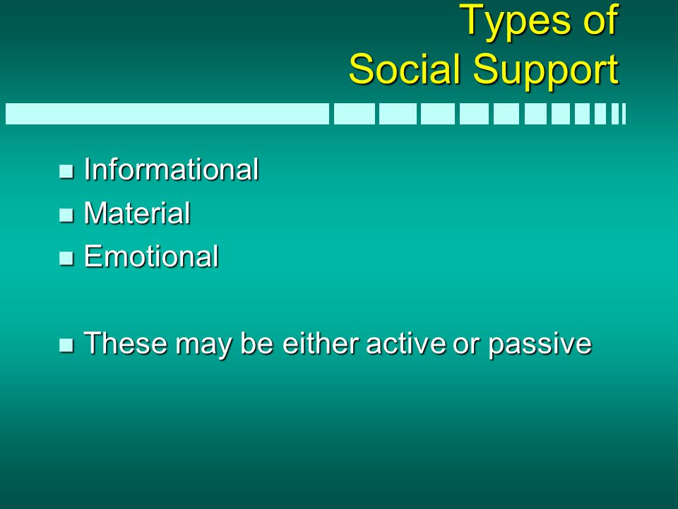 Types of Social Support n Informational n Material n Emotional n These may be either active or passive