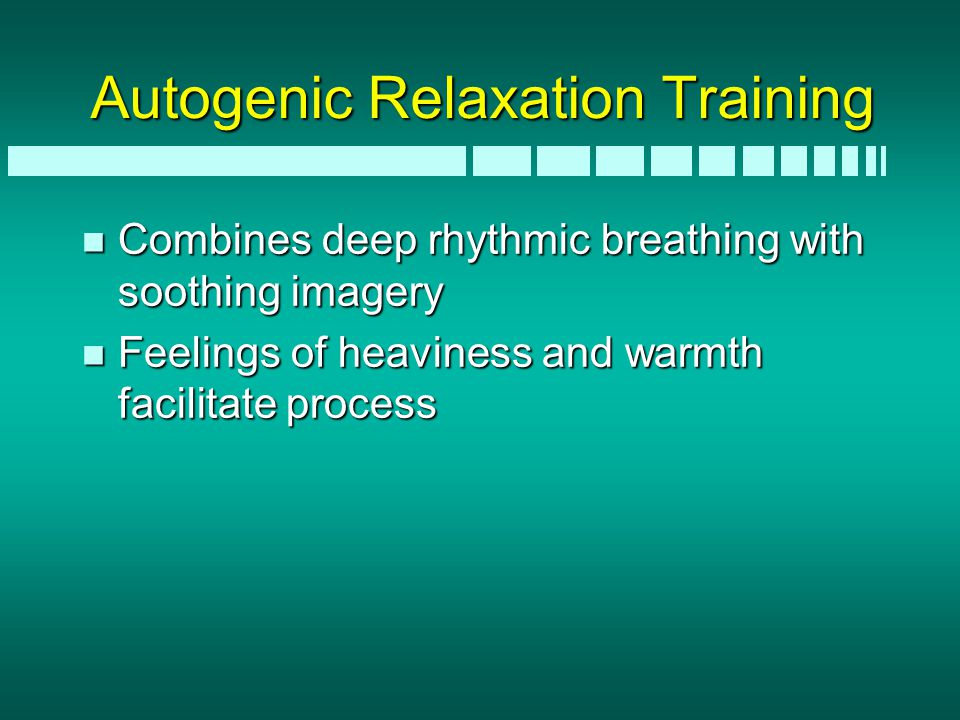 Autogenic Relaxation Training n Combines deep rhythmic breathing with soothing imagery n Feelings of heaviness and warmth facilitate process