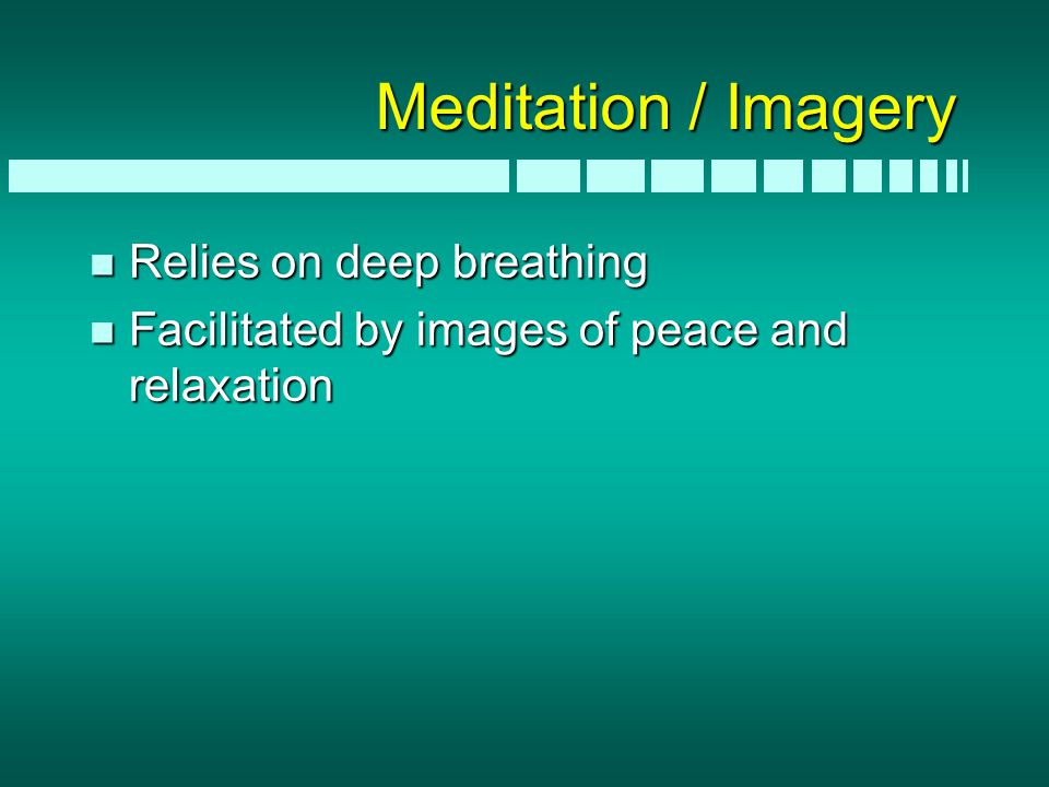 Meditation / Imagery n Relies on deep breathing n Facilitated by images of peace and relaxation