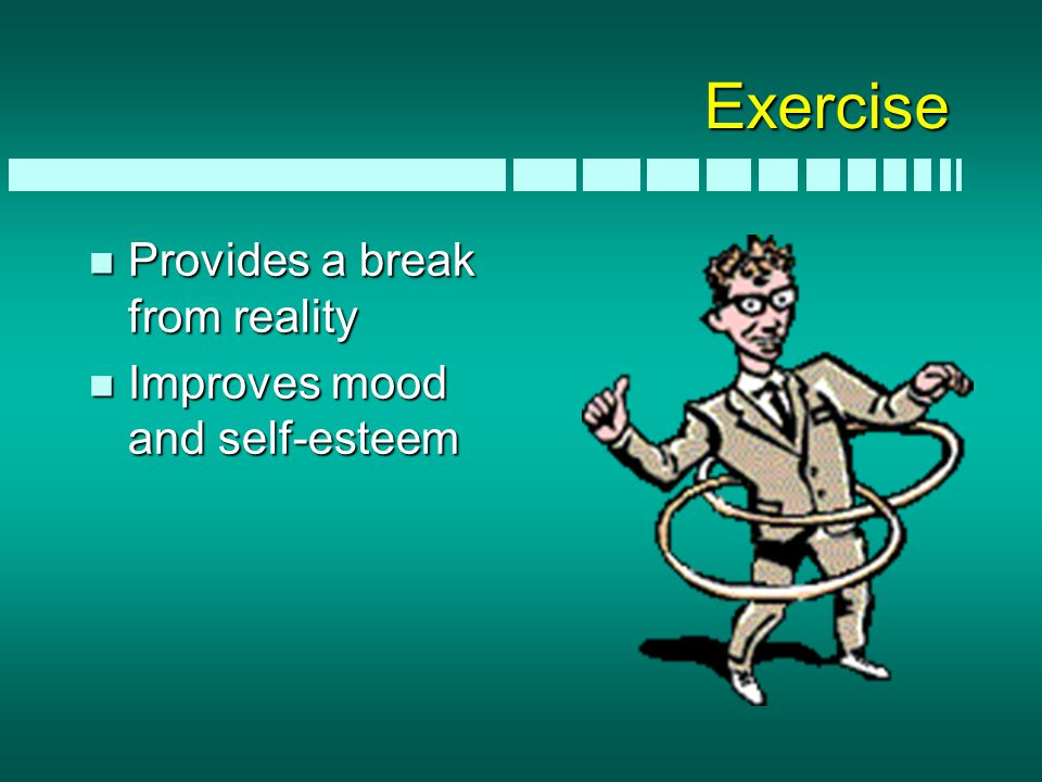 Exercise n Provides a break from reality n Improves mood and self-esteem