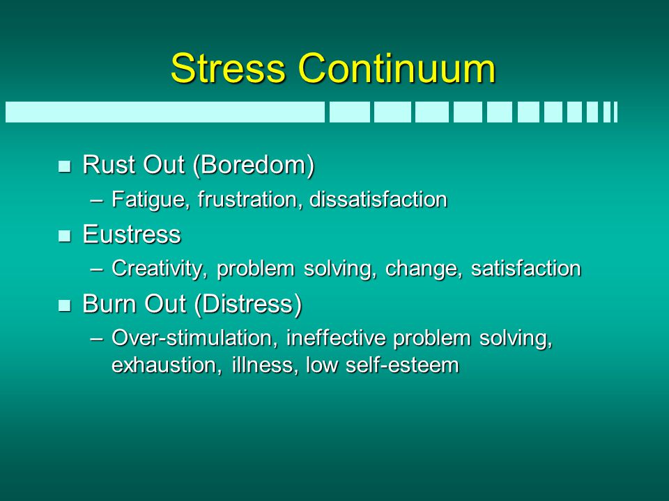 Stress Continuum n Rust Out (Boredom) –Fatigue, frustration, dissatisfaction n Eustress –Creativity, problem solving, change, satisfaction n Burn Out