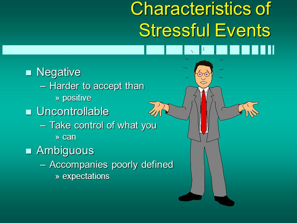 Characteristics of Stressful Events n Negative –Harder to accept than »positive n Uncontrollable –Take control of what you »can n Ambiguous –Accompani