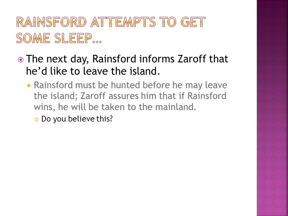  The next day, Rainsford informs Zaroff that he'd like to leave the island.  Rainsford must be hunted before he may leave the island; Zaroff assures