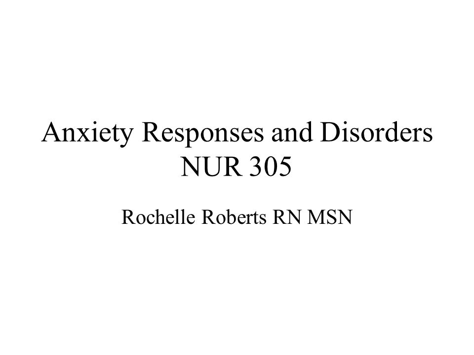 Anxiety Responses and Disorders NUR 305 Rochelle Roberts RN MSN