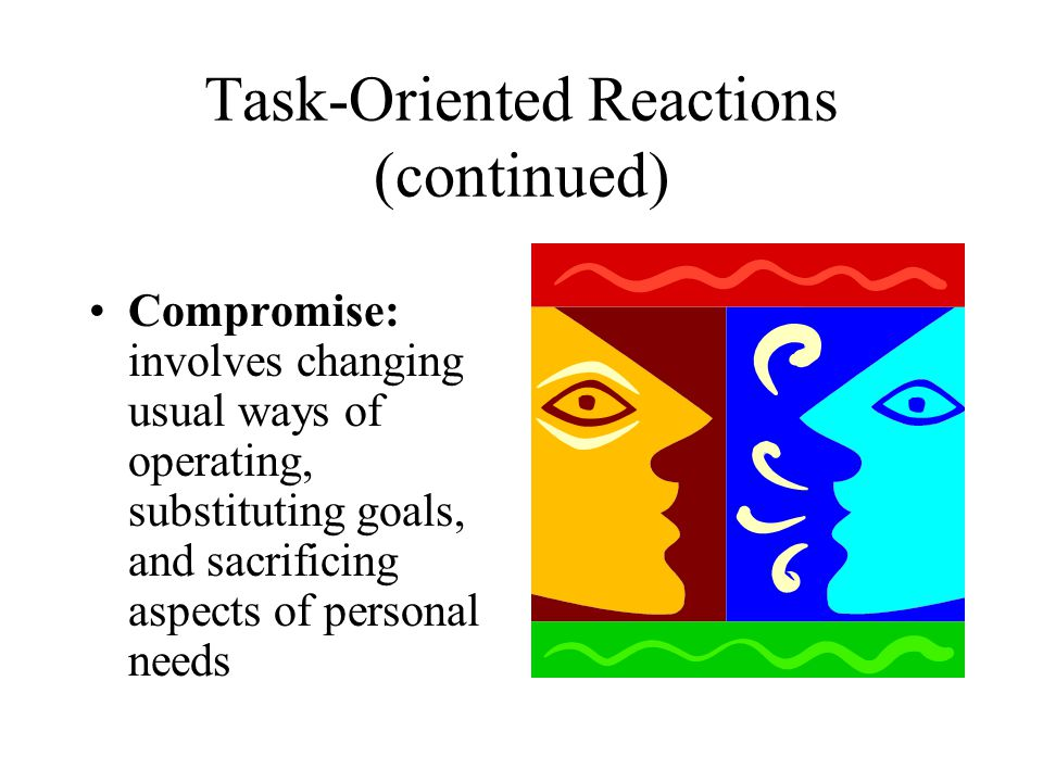 Task-Oriented Reactions (continued) Compromise: involves changing usual ways of operating, substituting goals, and sacrificing aspects of personal nee