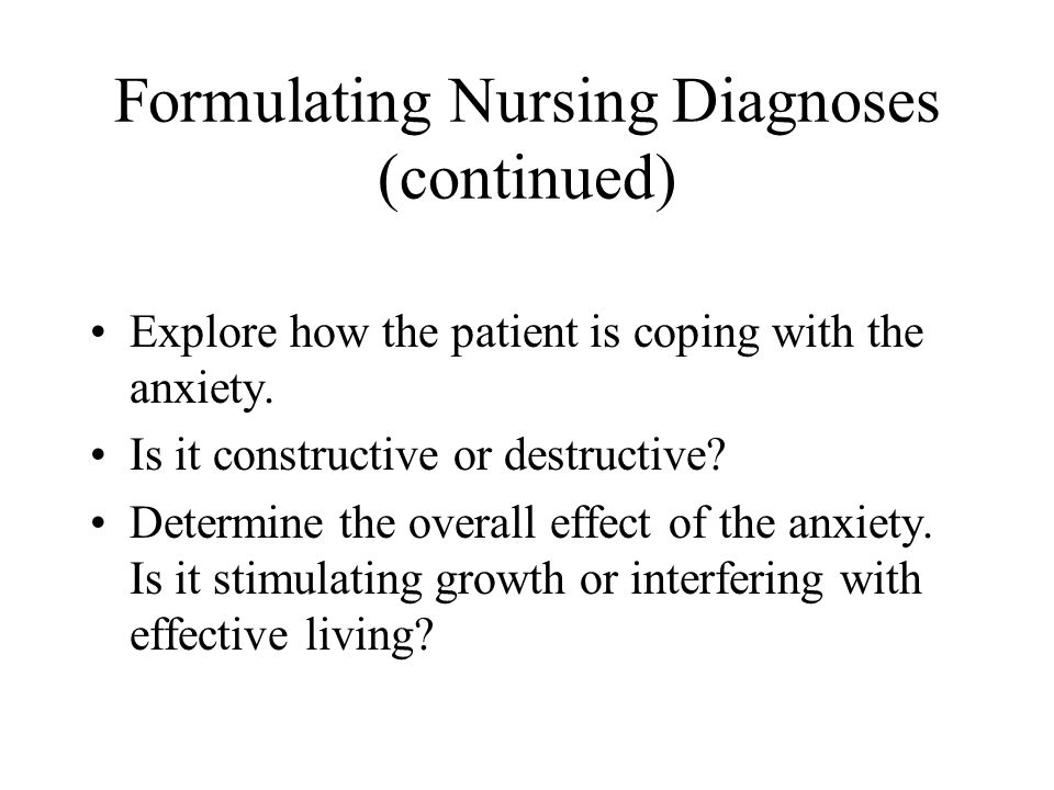 Formulating Nursing Diagnoses (continued) Explore how the patient is coping with the anxiety. Is it constructive or destructive? Determine the overall