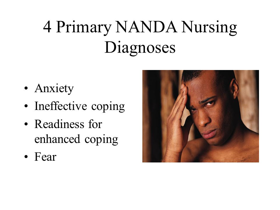 4 Primary NANDA Nursing Diagnoses Anxiety Ineffective coping Readiness for enhanced coping Fear