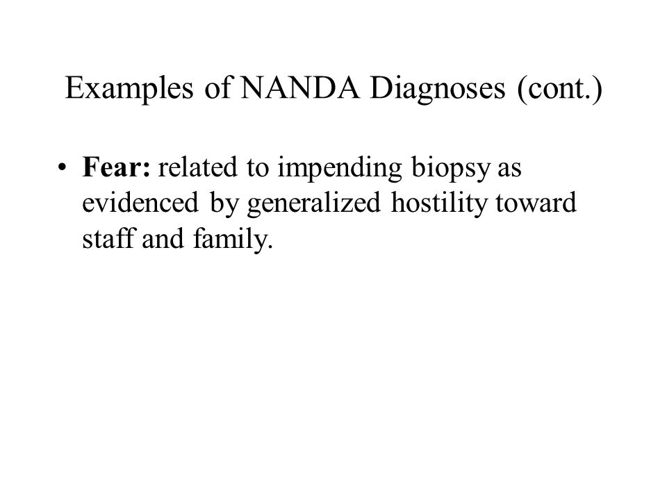 Examples of NANDA Diagnoses (cont.) Fear: related to impending biopsy as evidenced by generalized hostility toward staff and family.