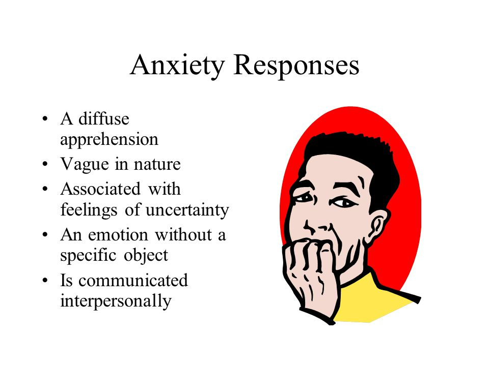 Anxiety Responses A diffuse apprehension Vague in nature Associated with feelings of uncertainty An emotion without a specific object Is communicated