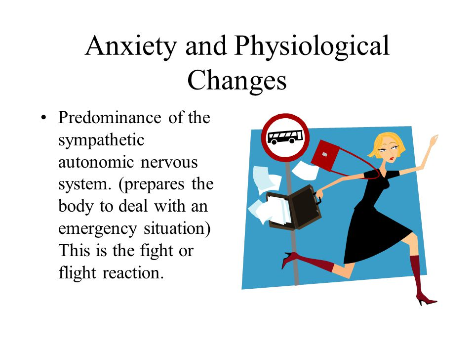 Anxiety and Physiological Changes Predominance of the sympathetic autonomic nervous system. (prepares the body to deal with an emergency situation) Th