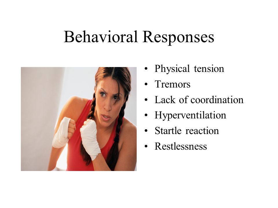 Behavioral Responses Physical tension Tremors Lack of coordination Hyperventilation Startle reaction Restlessness