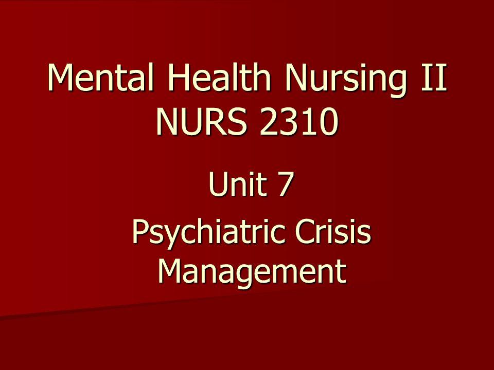 Mental Health Nursing II NURS 2310 Unit 7 Psychiatric Crisis Management
