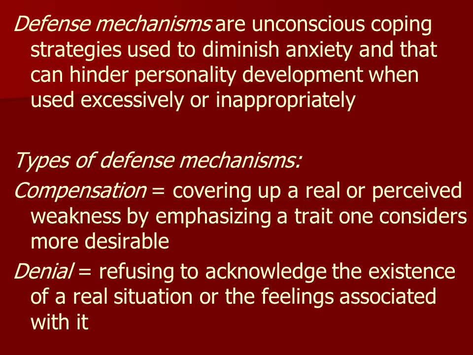 Defense mechanisms are unconscious coping strategies used to diminish anxiety and that can hinder personality development when used excessively or inappropriately Types of defense mechanisms: Compensation = covering up a real or perceived weakness by emphasizing a trait one considers more desirable Denial = refusing to acknowledge the existence of a real situation or the feelings associated with it