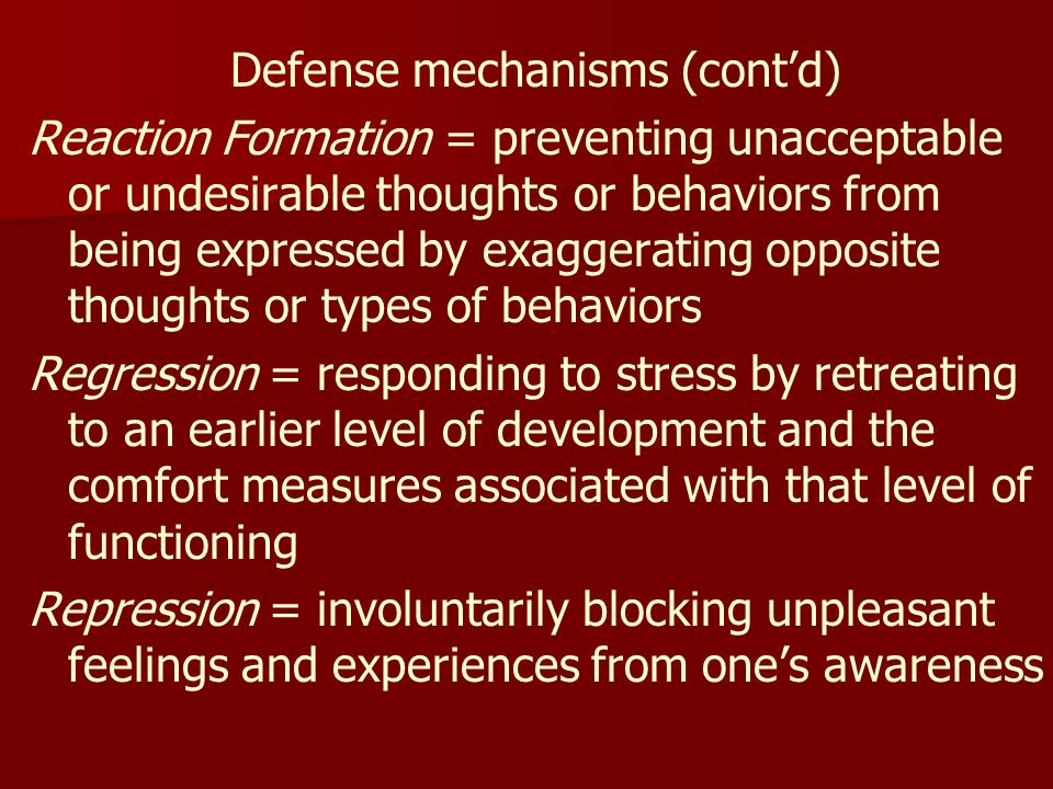Defense mechanisms (cont'd) Reaction Formation = preventing unacceptable or undesirable thoughts or behaviors from being expressed by exaggerating opposite thoughts or types of behaviors Regression = responding to stress by retreating to an earlier level of development and the comfort measures associated with that level of functioning Repression = involuntarily blocking unpleasant feelings and experiences from one's awareness