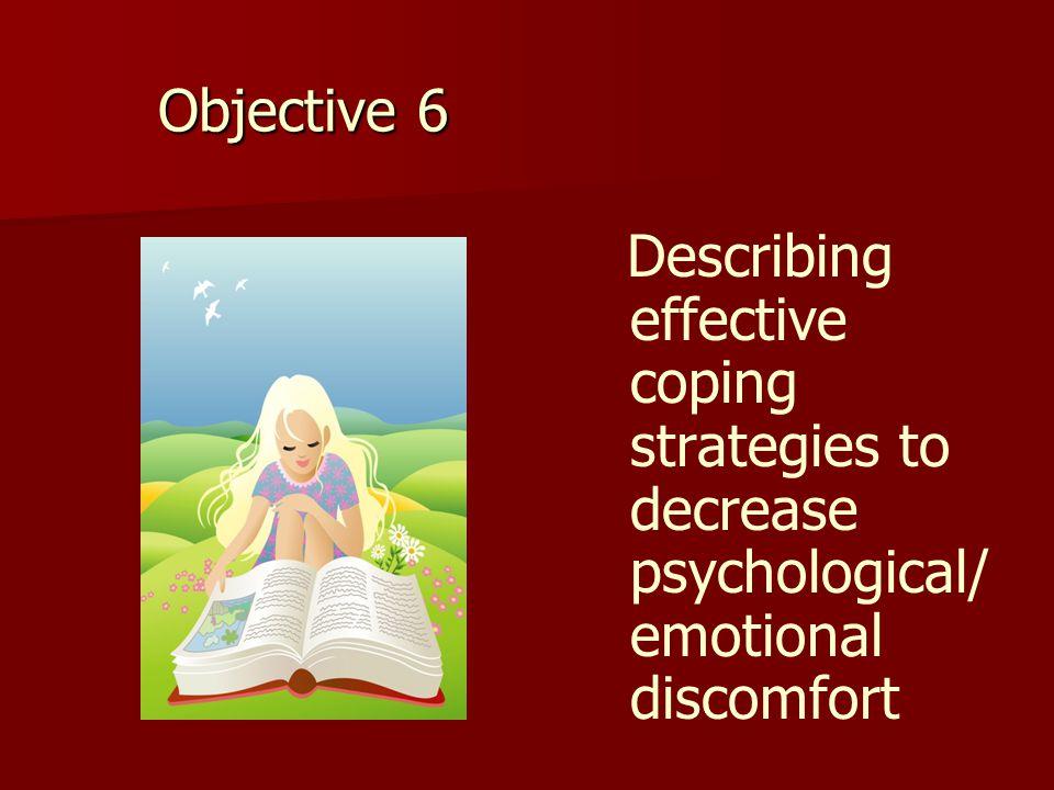 Objective 6 Describing effective coping strategies to decrease psychological/ emotional discomfort