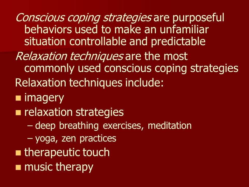 Conscious coping strategies are purposeful behaviors used to make an unfamiliar situation controllable and predictable Relaxation techniques are the most commonly used conscious coping strategies Relaxation techniques include: imagery relaxation strategies – –deep breathing exercises, meditation – –yoga, zen practices therapeutic touch music therapy