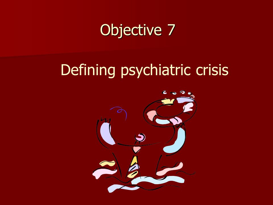 Objective 7 Defining psychiatric crisis