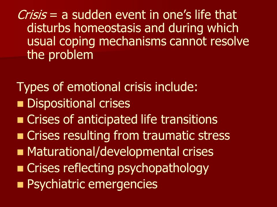 Crisis = a sudden event in one's life that disturbs homeostasis and during which usual coping mechanisms cannot resolve the problem Types of emotional crisis include: Dispositional crises Crises of anticipated life transitions Crises resulting from traumatic stress Maturational/developmental crises Crises reflecting psychopathology Psychiatric emergencies