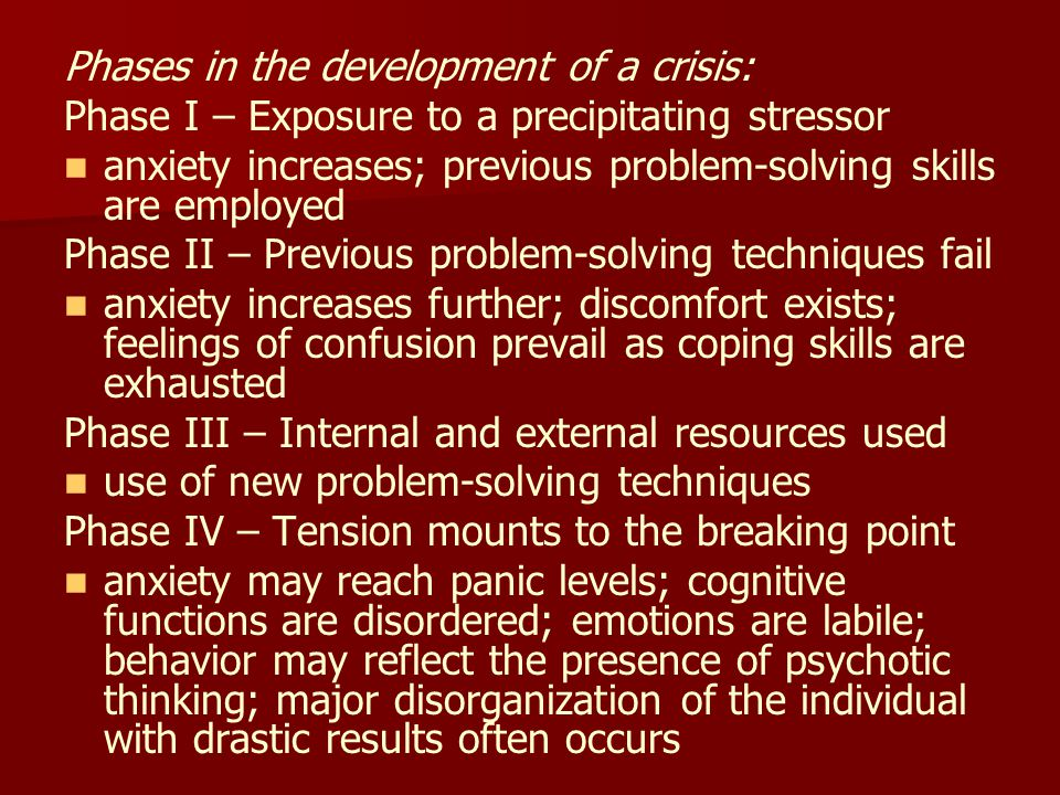 Phases in the development of a crisis: Phase I – Exposure to a precipitating stressor anxiety increases; previous problem-solving skills are employed Phase II – Previous problem-solving techniques fail anxiety increases further; discomfort exists; feelings of confusion prevail as coping skills are exhausted Phase III – Internal and external resources used use of new problem-solving techniques Phase IV – Tension mounts to the breaking point anxiety may reach panic levels; cognitive functions are disordered; emotions are labile; behavior may reflect the presence of psychotic thinking; major disorganization of the individual with drastic results often occurs