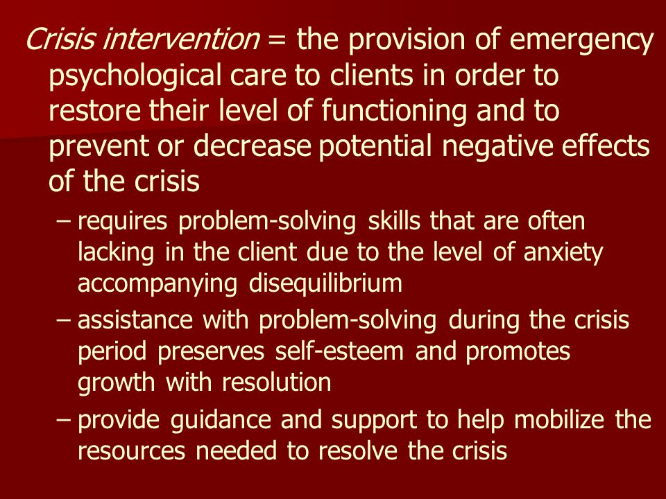 Crisis intervention = the provision of emergency psychological care to clients in order to restore their level of functioning and to prevent or decrease potential negative effects of the crisis – –requires problem-solving skills that are often lacking in the client due to the level of anxiety accompanying disequilibrium – –assistance with problem-solving during the crisis period preserves self-esteem and promotes growth with resolution – –provide guidance and support to help mobilize the resources needed to resolve the crisis