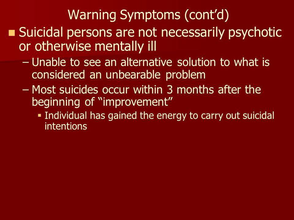 Warning Symptoms (cont'd) Suicidal persons are not necessarily psychotic or otherwise mentally ill – –Unable to see an alternative solution to what is considered an unbearable problem – –Most suicides occur within 3 months after the beginning of improvement   Individual has gained the energy to carry out suicidal intentions