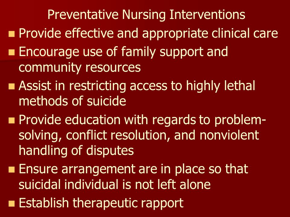 Preventative Nursing Interventions Provide effective and appropriate clinical care Encourage use of family support and community resources Assist in restricting access to highly lethal methods of suicide Provide education with regards to problem- solving, conflict resolution, and nonviolent handling of disputes Ensure arrangement are in place so that suicidal individual is not left alone Establish therapeutic rapport