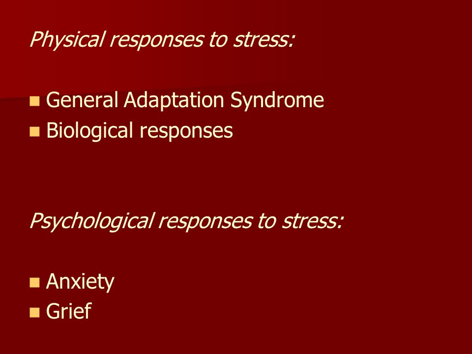 Physical responses to stress: General Adaptation Syndrome Biological responses Psychological responses to stress: Anxiety Grief