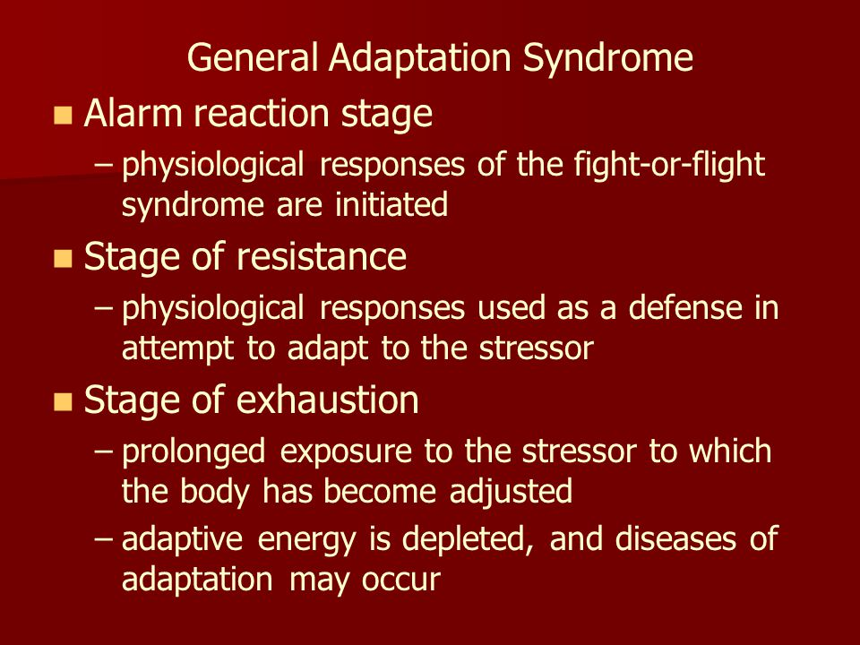 General Adaptation Syndrome Alarm reaction stage – –physiological responses of the fight-or-flight syndrome are initiated Stage of resistance – –physiological responses used as a defense in attempt to adapt to the stressor Stage of exhaustion – –prolonged exposure to the stressor to which the body has become adjusted – –adaptive energy is depleted, and diseases of adaptation may occur