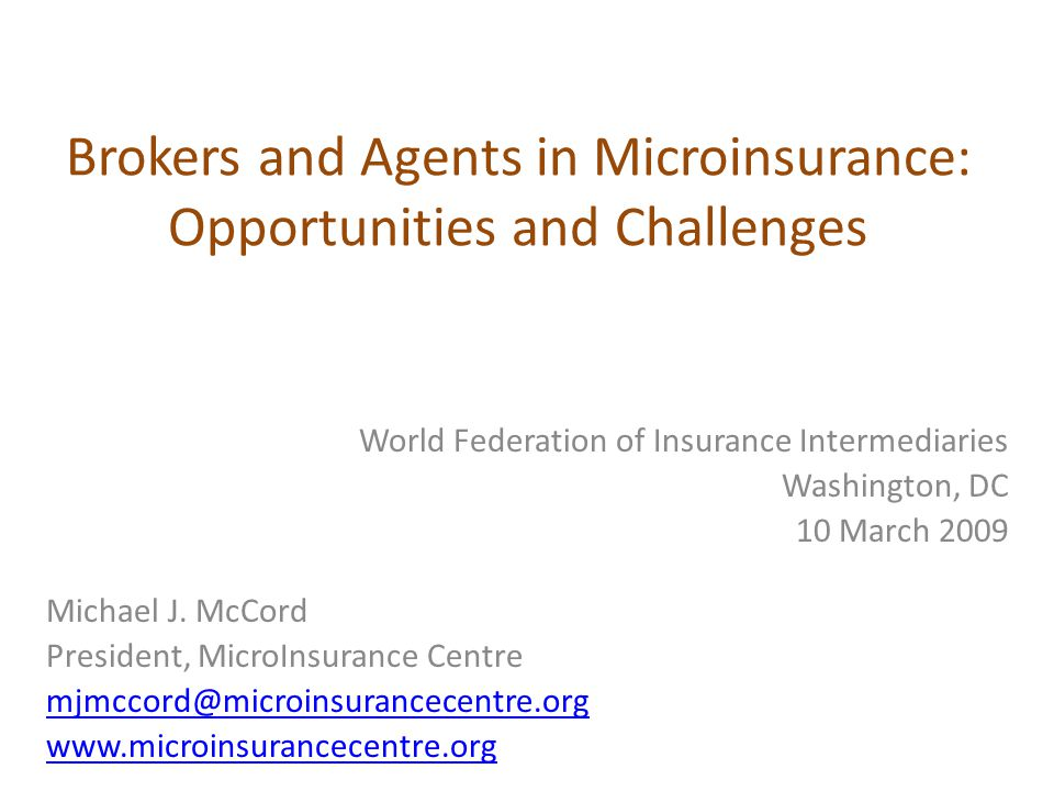 Brokers and Agents in Microinsurance: Opportunities and Challenges World Federation of Insurance Intermediaries Washington, DC 10 March 2009 Michael J