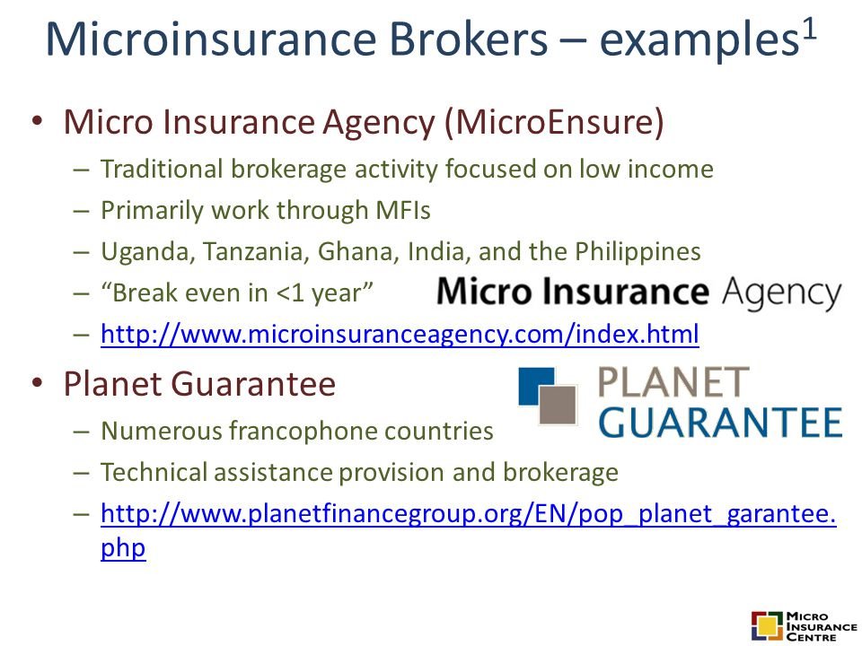 Microinsurance Brokers – examples 1 Micro Insurance Agency (MicroEnsure) – Traditional brokerage activity focused on low income – Primarily work through MFIs – Uganda, Tanzania, Ghana, India, and the Philippines – Break even in <1 year – http://www.microinsuranceagency.com/index.html http://www.microinsuranceagency.com/index.html Planet Guarantee – Numerous francophone countries – Technical assistance provision and brokerage – http://www.planetfinancegroup.org/EN/pop_planet_garantee.