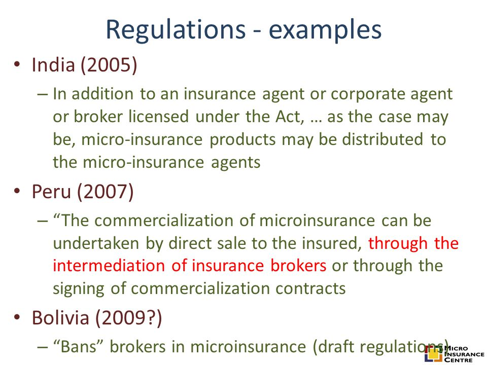 Regulations - examples India (2005) – In addition to an insurance agent or corporate agent or broker licensed under the Act, … as the case may be, micro-insurance products may be distributed to the micro-insurance agents Peru (2007) – The commercialization of microinsurance can be undertaken by direct sale to the insured, through the intermediation of insurance brokers or through the signing of commercialization contracts Bolivia (2009?) – Bans brokers in microinsurance (draft regulations)