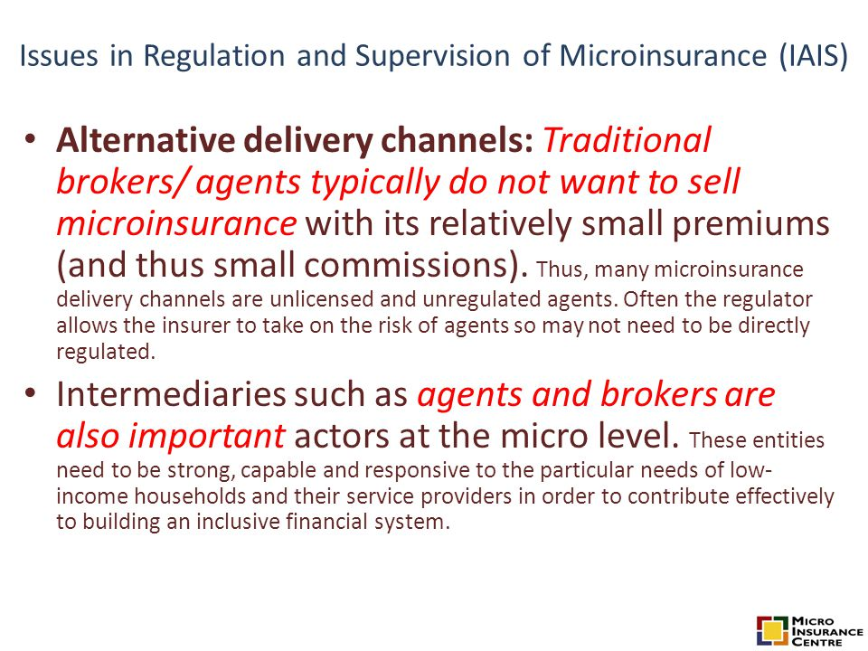 Issues in Regulation and Supervision of Microinsurance (IAIS) Alternative delivery channels: Traditional brokers/ agents typically do not want to sell