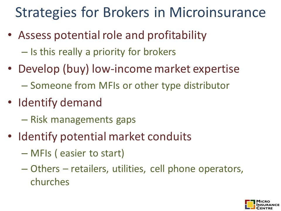 Strategies for Brokers in Microinsurance Assess potential role and profitability – Is this really a priority for brokers Develop (buy) low-income mark
