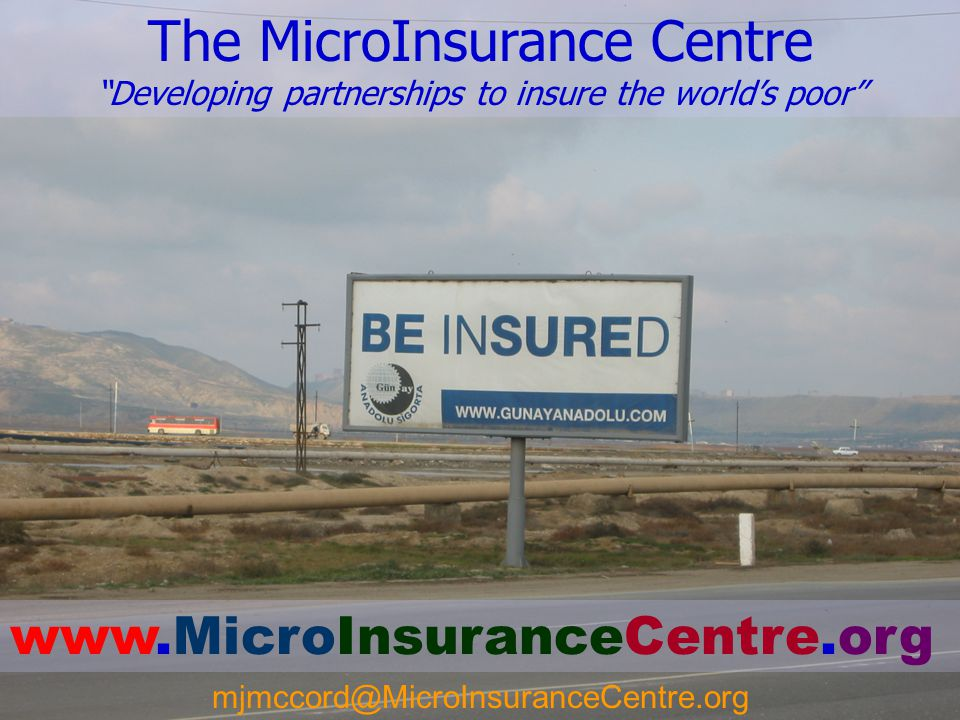 """21 The MicroInsurance Centre """"Developing partnerships to insure the world's poor"""" www.MicroInsuranceCentre.org mjmccord@MicroInsuranceCentre.org"""