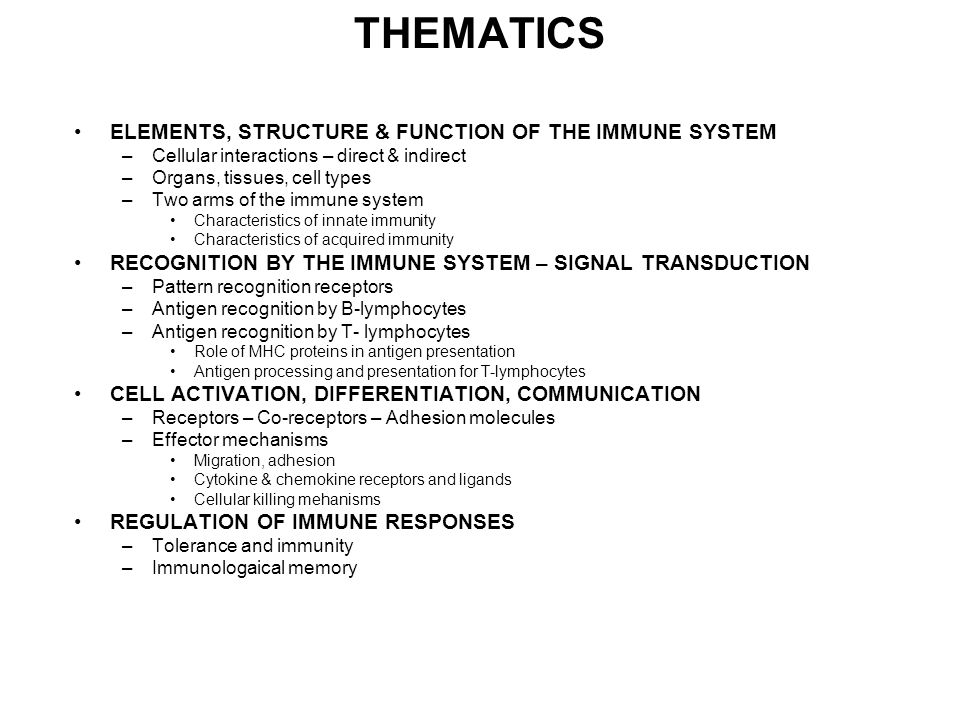THEMATICS ELEMENTS, STRUCTURE & FUNCTION OF THE IMMUNE SYSTEM –Cellular interactions – direct & indirect –Organs, tissues, cell types –Two arms of the immune system Characteristics of innate immunity Characteristics of acquired immunity RECOGNITION BY THE IMMUNE SYSTEM – SIGNAL TRANSDUCTION –Pattern recognition receptors –Antigen recognition by B-lymphocytes –Antigen recognition by T- lymphocytes Role of MHC proteins in antigen presentation Antigen processing and presentation for T-lymphocytes CELL ACTIVATION, DIFFERENTIATION, COMMUNICATION –Receptors – Co-receptors – Adhesion molecules –Effector mechanisms Migration, adhesion Cytokine & chemokine receptors and ligands Cellular killing mehanisms REGULATION OF IMMUNE RESPONSES –Tolerance and immunity –Immunologaical memory