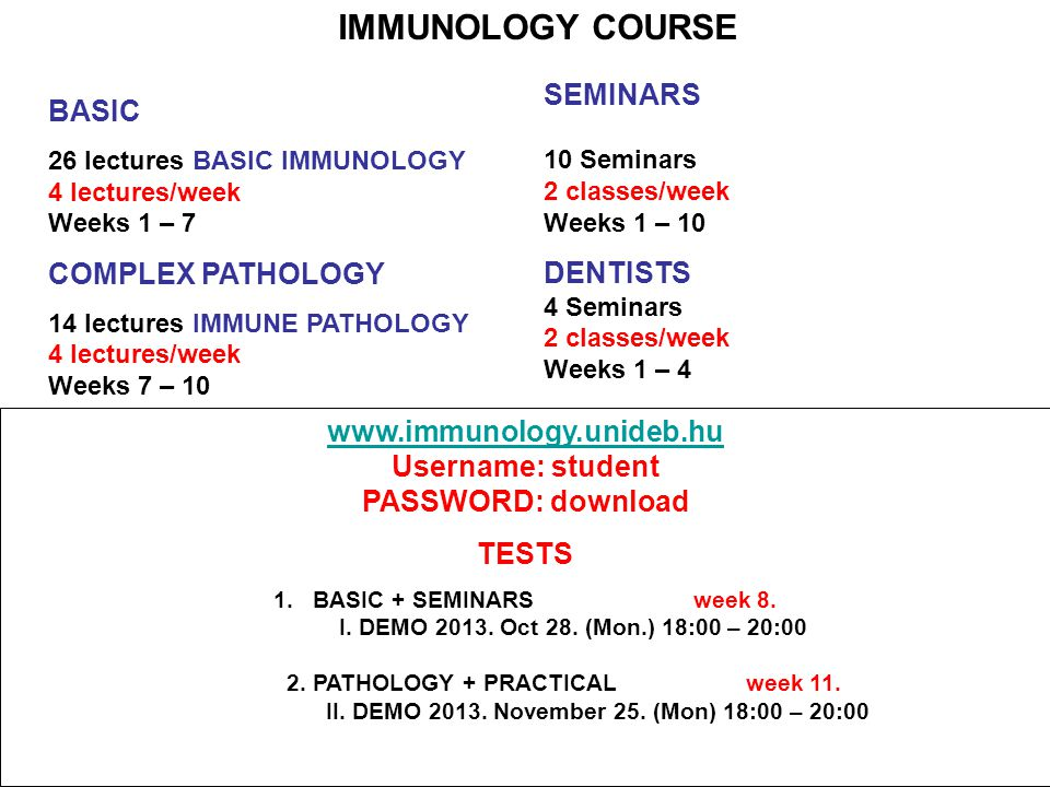 IMMUNOLOGY COURSE BASIC 26 lectures BASIC IMMUNOLOGY 4 lectures/week Weeks 1 – 7 COMPLEX PATHOLOGY 14 lectures IMMUNE PATHOLOGY 4 lectures/week Weeks 7 – 10 SEMINARS 10 Seminars 2 classes/week Weeks 1 – 10 DENTISTS 4 Seminars 2 classes/week Weeks 1 – 4 www.immunology.unideb.hu Username: student PASSWORD: download TESTS 1.BASIC + SEMINARSweek 8.
