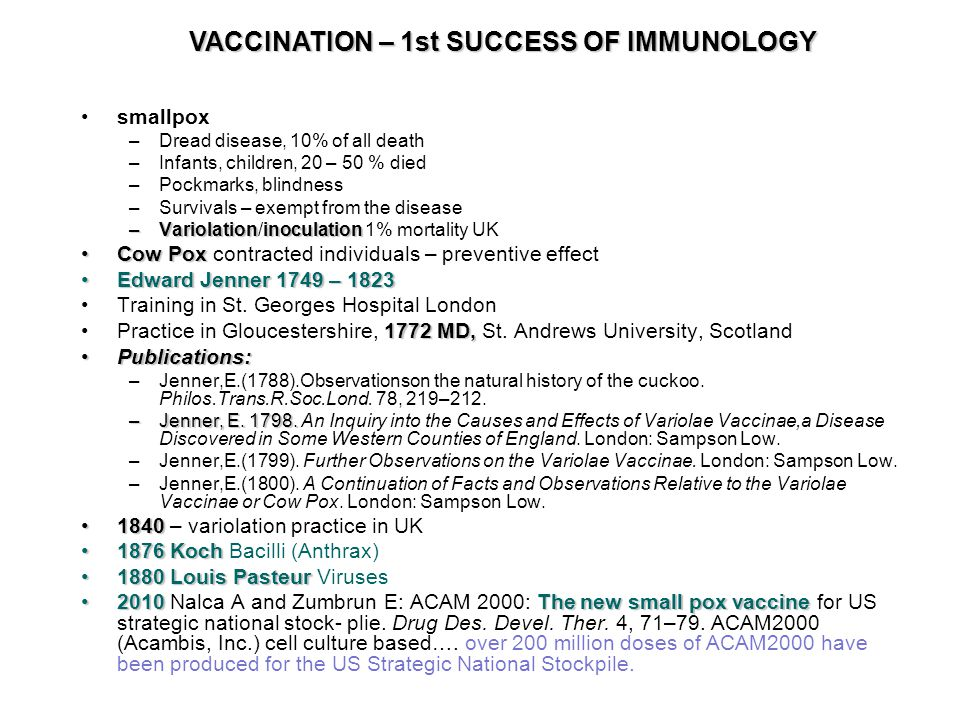 smallpox –Dread disease, 10% of all death –Infants, children, 20 – 50 % died –Pockmarks, blindness –Survivals – exempt from the disease –Variolationinoculation –Variolation/inoculation 1% mortality UK Cow PoxCow Pox contracted individuals – preventive effect Edward Jenner 1749 – 1823Edward Jenner 1749 – 1823 Training in St.